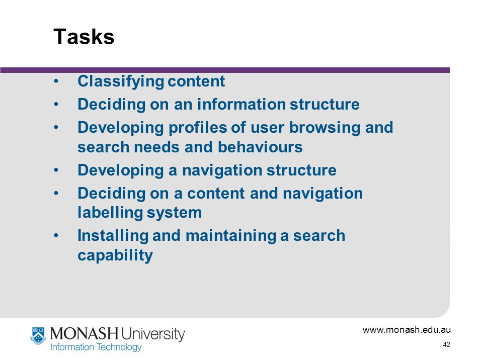 42 Tasks Classifying content Deciding on an information structure Developing profiles of user browsing and search needs and behaviours Developing a navigation structure Deciding on a content and navigation labelling system Installing and maintaining a search capability
