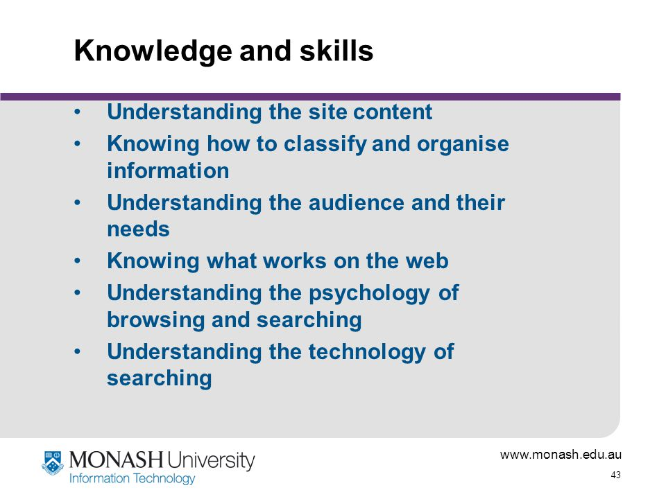 www.monash.edu.au 43 Knowledge and skills Understanding the site content Knowing how to classify and organise information Understanding the audience a