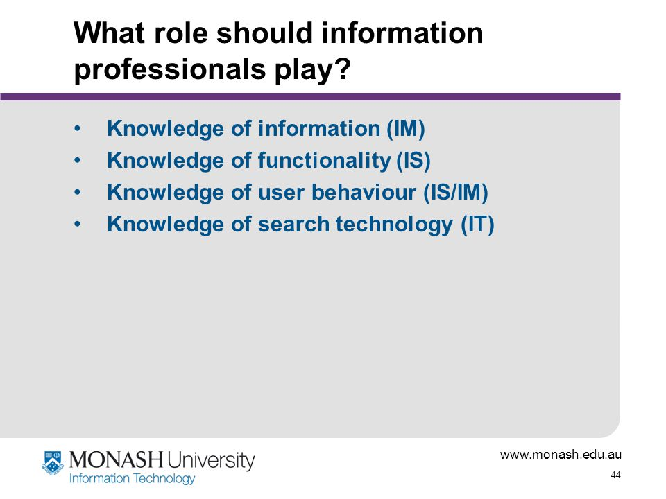 www.monash.edu.au 44 What role should information professionals play? Knowledge of information (IM) Knowledge of functionality (IS) Knowledge of user