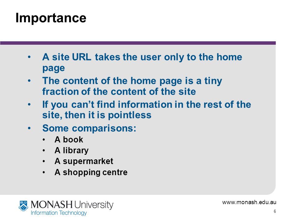 www.monash.edu.au 6 Importance A site URL takes the user only to the home page The content of the home page is a tiny fraction of the content of the s