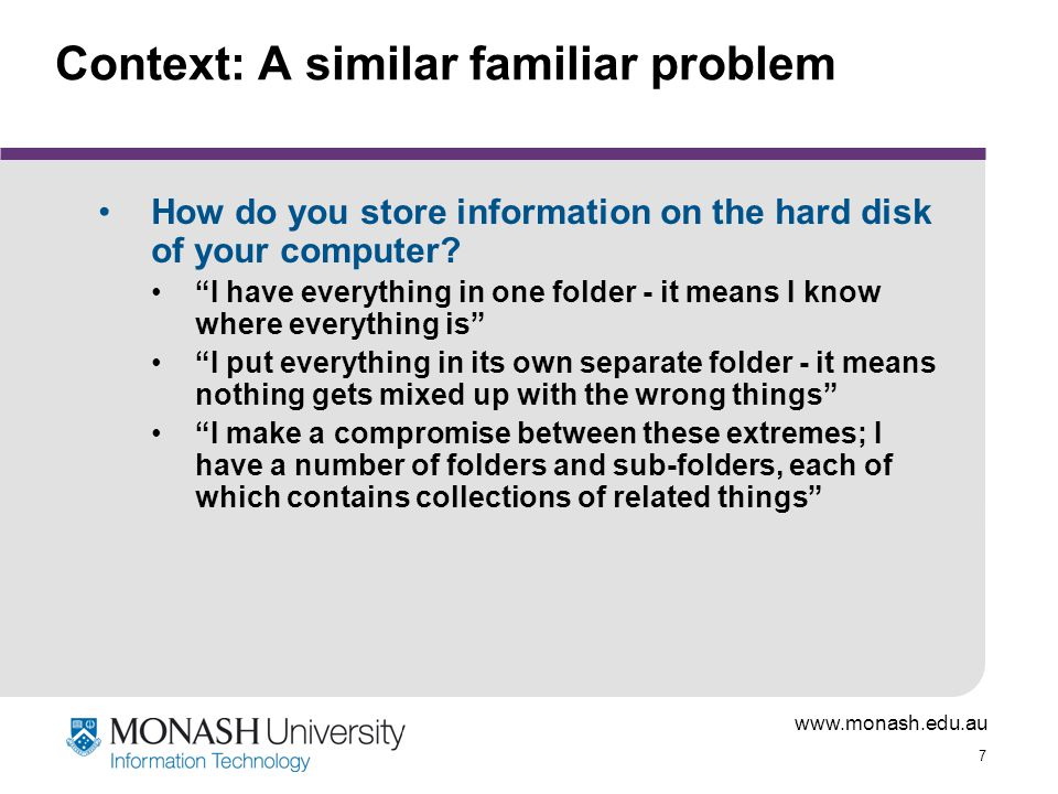 "www.monash.edu.au 7 Context: A similar familiar problem How do you store information on the hard disk of your computer? ""I have everything in one fold"