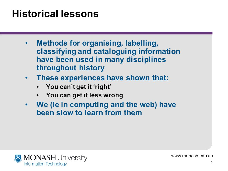 www.monash.edu.au 9 Historical lessons Methods for organising, labelling, classifying and cataloguing information have been used in many disciplines t