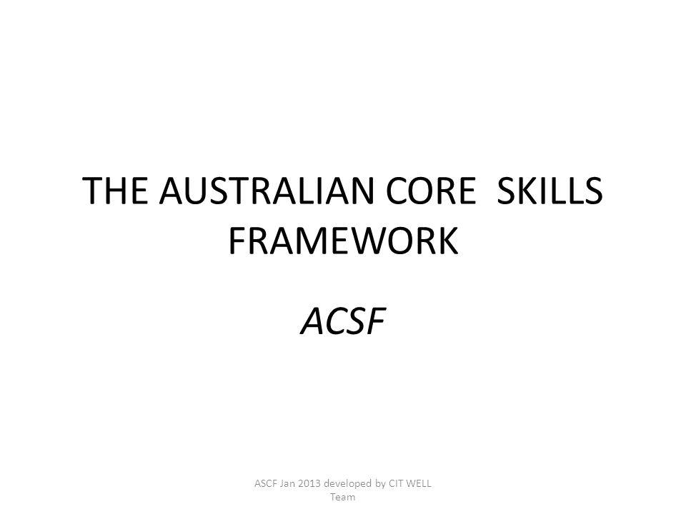 THE AUSTRALIAN CORE SKILLS FRAMEWORK ACSF ASCF Jan 2013 developed by CIT WELL Team