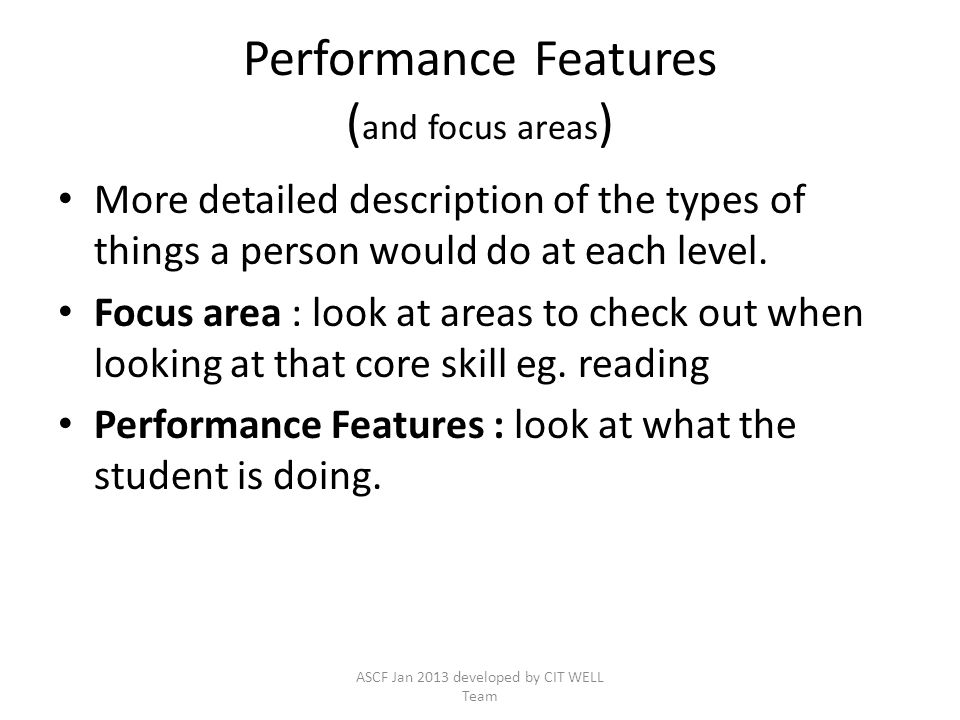 Performance Features ( and focus areas ) More detailed description of the types of things a person would do at each level. Focus area : look at areas