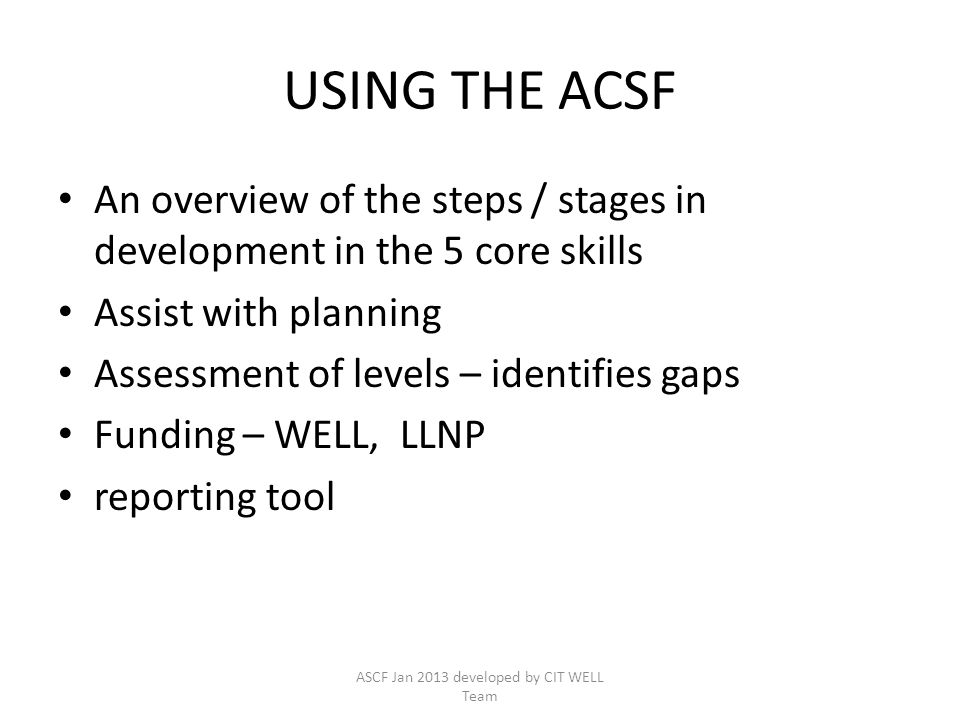 USING THE ACSF An overview of the steps / stages in development in the 5 core skills Assist with planning Assessment of levels – identifies gaps Fundi