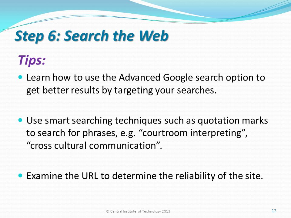 Step 6: Search the Web Tips: Learn how to use the Advanced Google search option to get better results by targeting your searches.