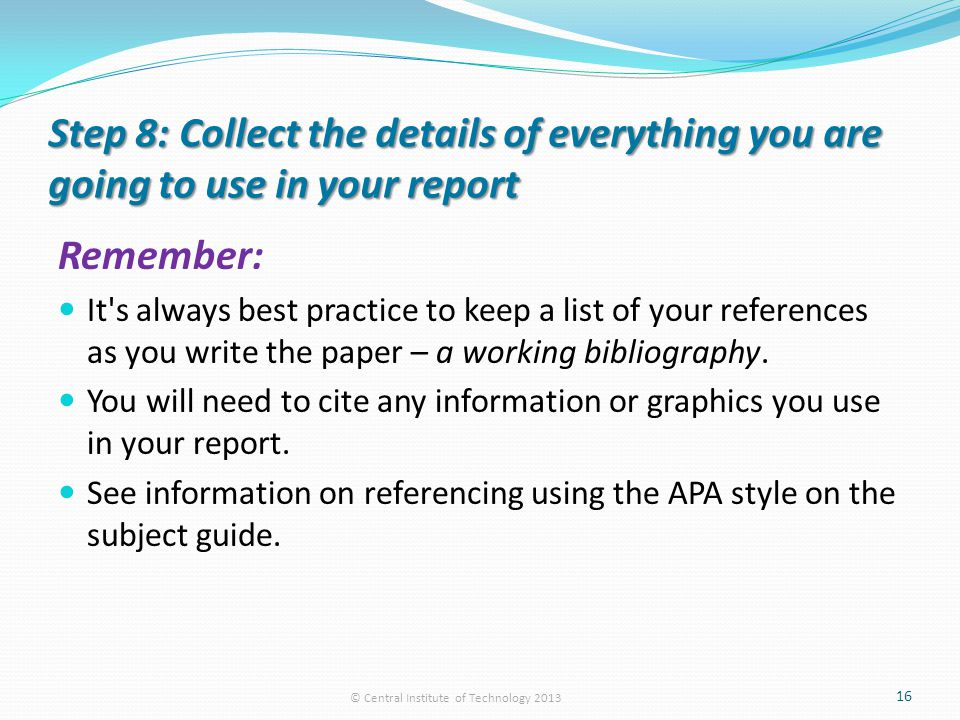 Step 8: Collect the details of everything you are going to use in your report Remember: It s always best practice to keep a list of your references as you write the paper – a working bibliography.