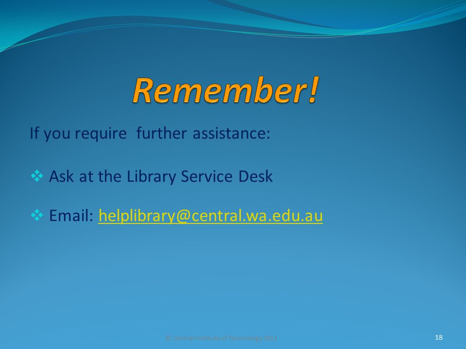 If you require further assistance:  Ask at the Library Service Desk    © Central Institute of Technology