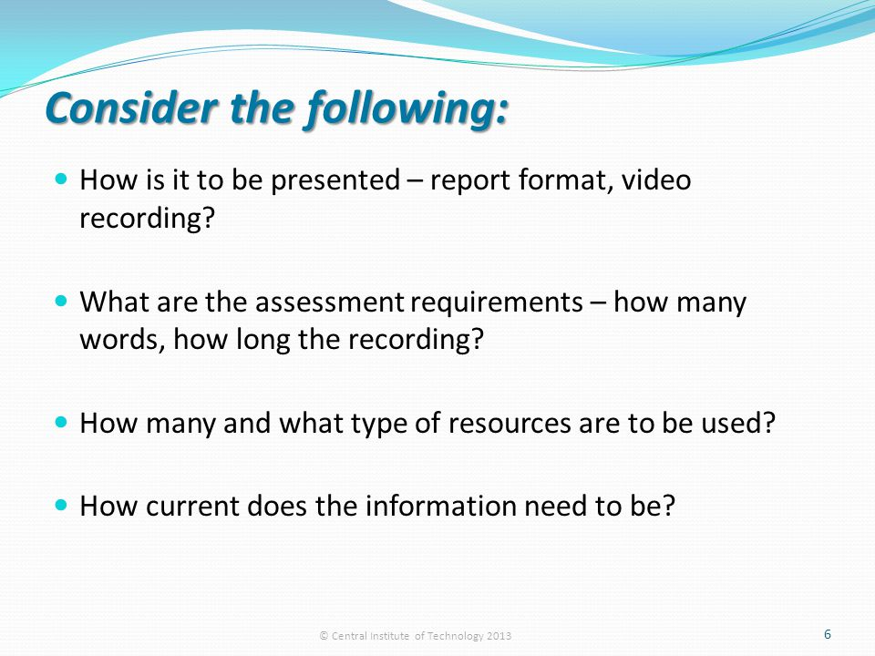 Consider the following: How is it to be presented – report format, video recording.
