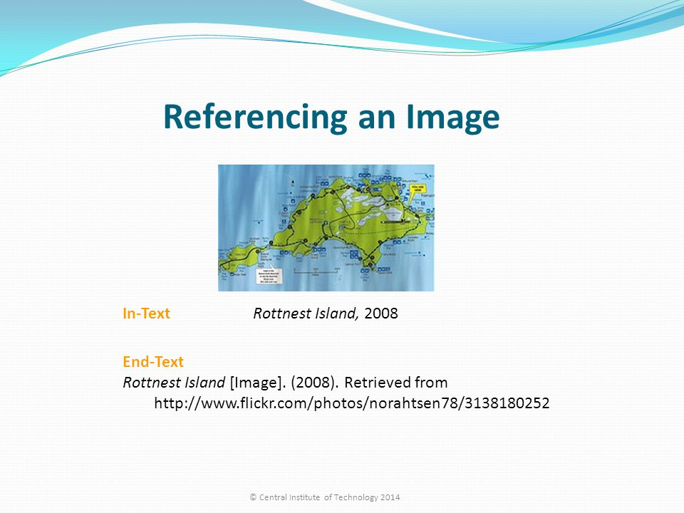 Referencing an Image © Central Institute of Technology 2014 In-Text Rottnest Island, 2008 End-Text Rottnest Island [Image]. (2008). Retrieved from htt