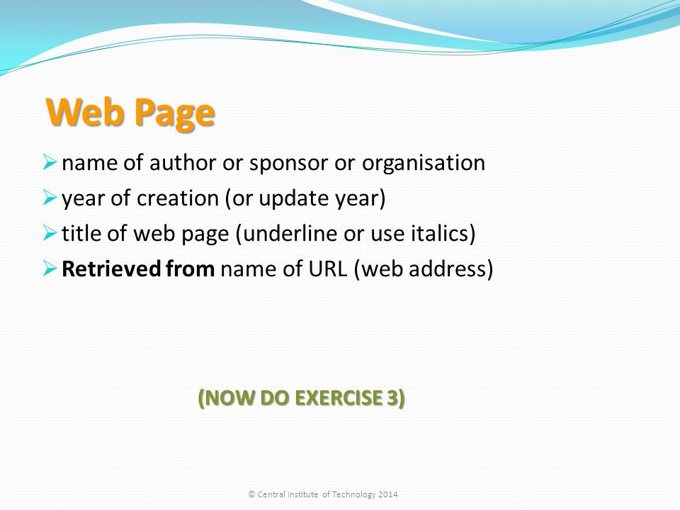 Web Page Web Page  name of author or sponsor or organisation  year of creation (or update year)  title of web page (underline or use italics)  Retrieved from name of URL (web address) (NOW DO EXERCISE 3) (NOW DO EXERCISE 3) © Central Institute of Technology 2014