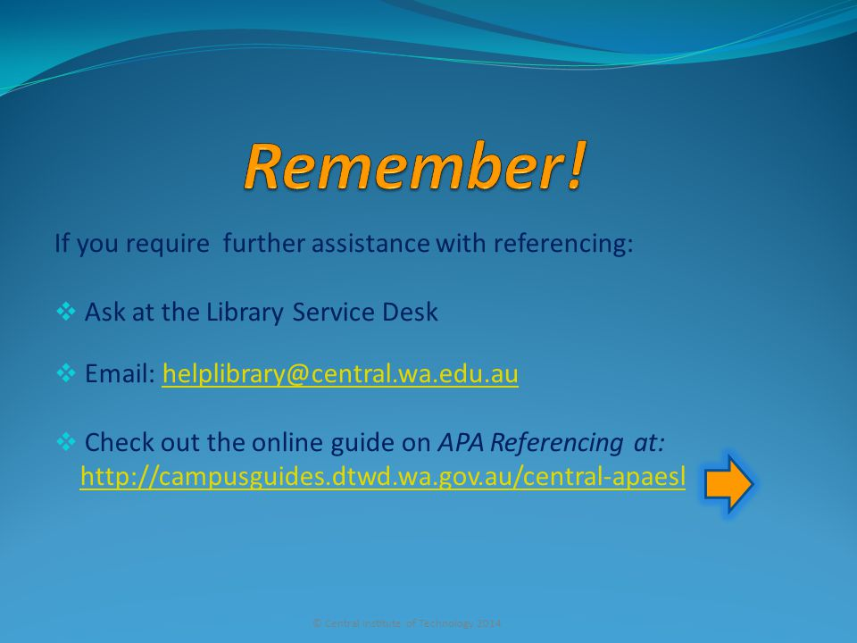 If you require further assistance with referencing:  Ask at the Library Service Desk  Email: helplibrary@central.wa.edu.auhelplibrary@central.wa.edu.au  Check out the online guide on APA Referencing at: http://campusguides.dtwd.wa.gov.au/central-apaesl © Central Institute of Technology 2014