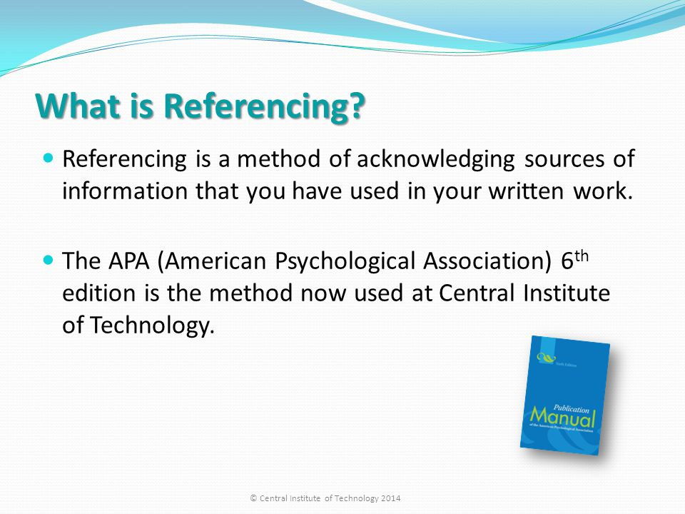 What is Referencing? Referencing is a method of acknowledging sources of information that you have used in your written work. The APA (American Psycho