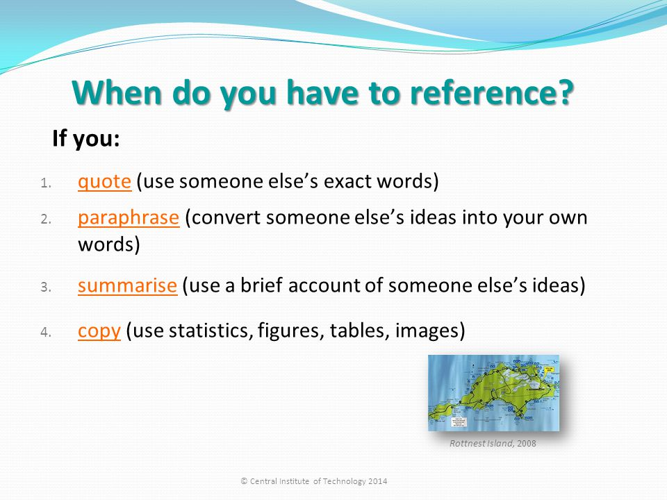 When do you have to reference? If you: 1. quote (use someone else's exact words) 2. paraphrase (convert someone else's ideas into your own words) 3. s