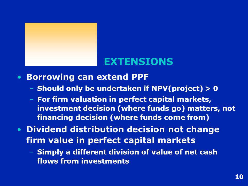 10 EXTENSIONS Borrowing can extend PPF –Should only be undertaken if NPV(project) > 0 –For firm valuation in perfect capital markets, investment decis