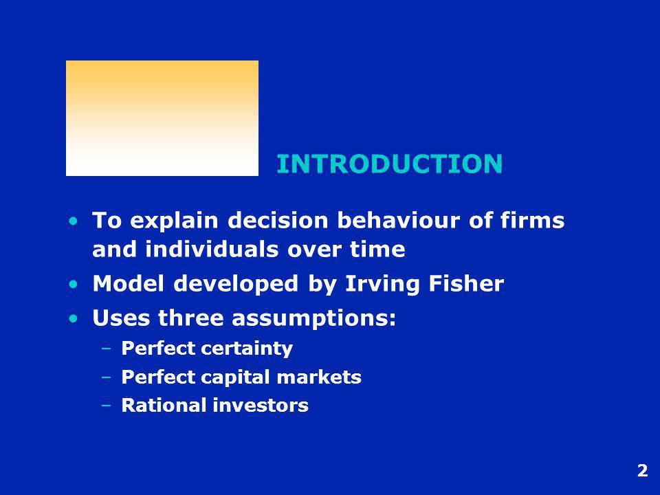 2 INTRODUCTION To explain decision behaviour of firms and individuals over time Model developed by Irving Fisher Uses three assumptions: –Perfect cert