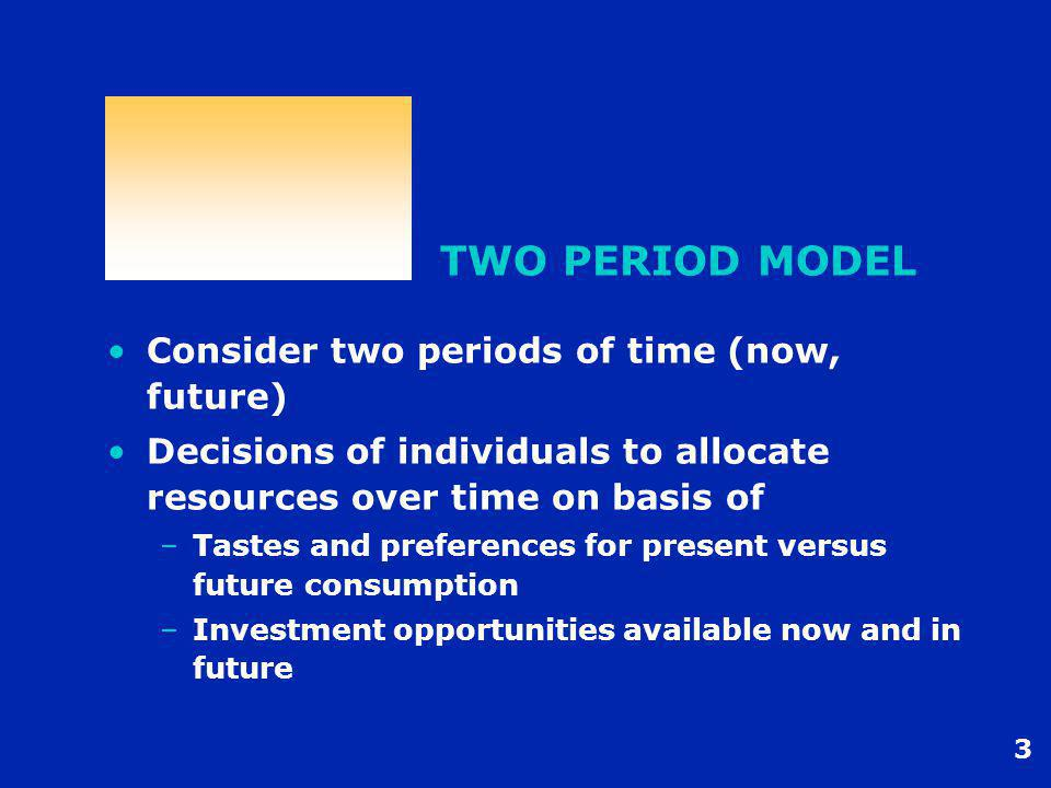 3 TWO PERIOD MODEL Consider two periods of time (now, future) Decisions of individuals to allocate resources over time on basis of –Tastes and preferences for present versus future consumption –Investment opportunities available now and in future