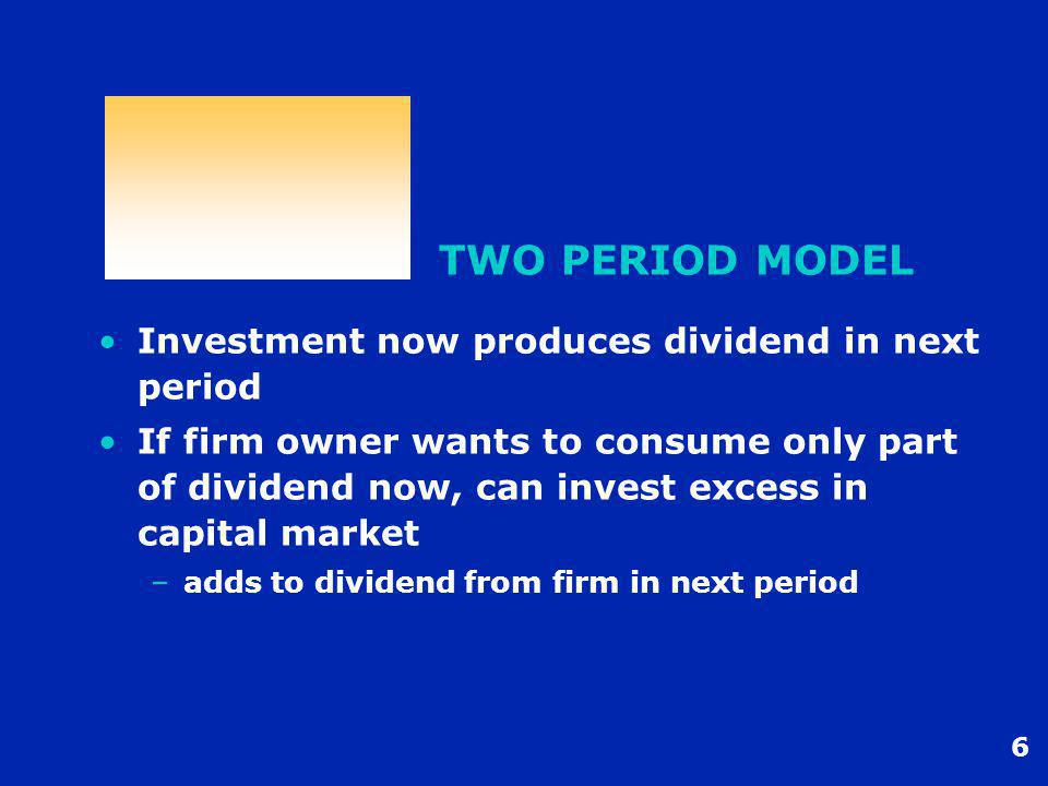 7 TWO PERIOD MODEL Model works with many owners of firm –each makes own consumption/capital market decisions using firm's earnings and market line Firm needs only to make one optimum production/dividend ( investment ) decision This is Fisher's Separation Theorem