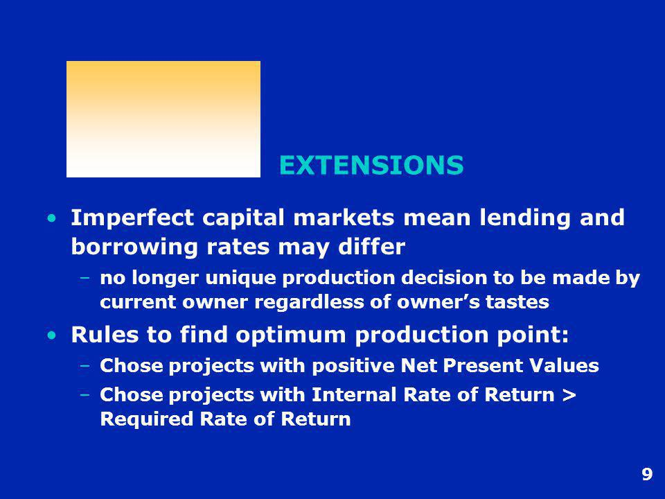 9 EXTENSIONS Imperfect capital markets mean lending and borrowing rates may differ –no longer unique production decision to be made by current owner regardless of owner's tastes Rules to find optimum production point: –Chose projects with positive Net Present Values –Chose projects with Internal Rate of Return > Required Rate of Return