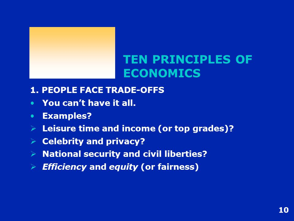 10 TEN PRINCIPLES OF ECONOMICS 1. PEOPLE FACE TRADE-OFFS You can't have it all. Examples?  Leisure time and income (or top grades)?  Celebrity and p