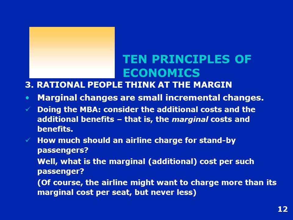 12 TEN PRINCIPLES OF ECONOMICS 3. RATIONAL PEOPLE THINK AT THE MARGIN Marginal changes are small incremental changes. Doing the MBA: consider the addi