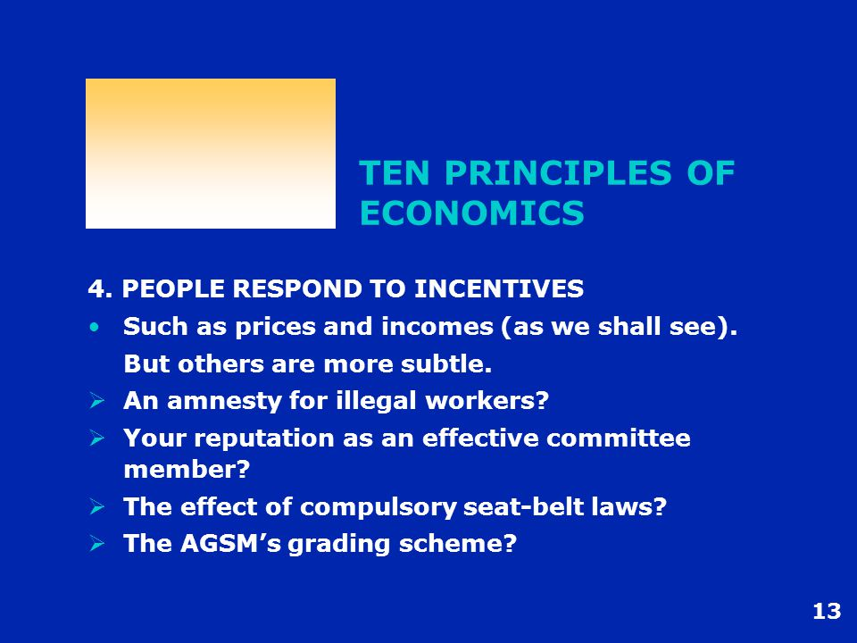 13 TEN PRINCIPLES OF ECONOMICS 4. PEOPLE RESPOND TO INCENTIVES Such as prices and incomes (as we shall see). But others are more subtle.  An amnesty