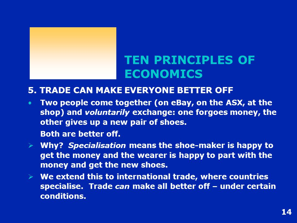 14 TEN PRINCIPLES OF ECONOMICS 5. TRADE CAN MAKE EVERYONE BETTER OFF Two people come together (on eBay, on the ASX, at the shop) and voluntarily excha