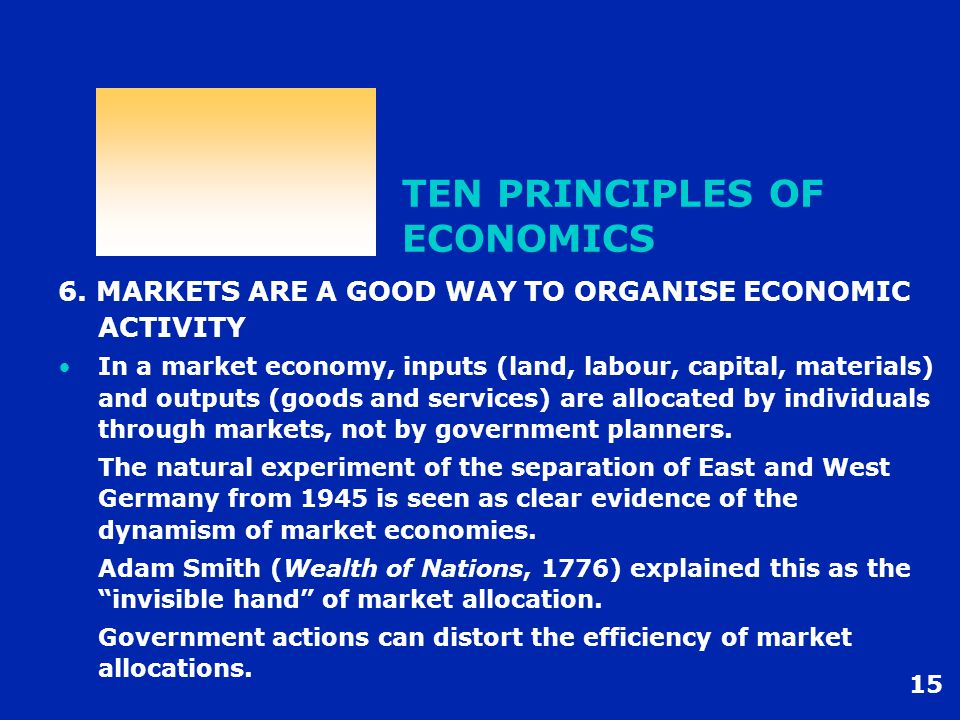 15 TEN PRINCIPLES OF ECONOMICS 6. MARKETS ARE A GOOD WAY TO ORGANISE ECONOMIC ACTIVITY In a market economy, inputs (land, labour, capital, materials)