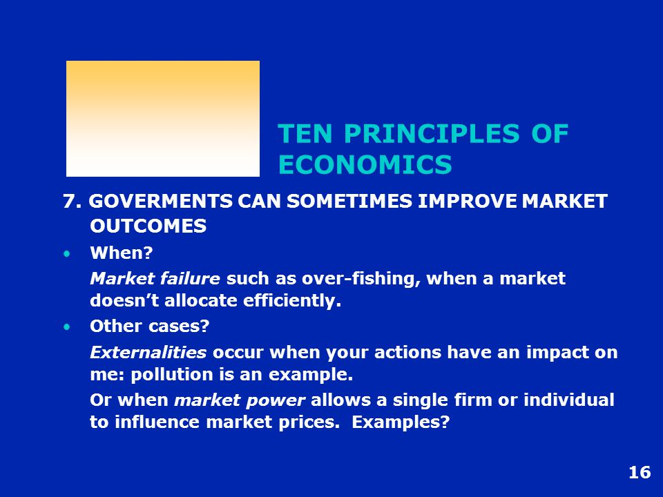 16 TEN PRINCIPLES OF ECONOMICS 7. GOVERMENTS CAN SOMETIMES IMPROVE MARKET OUTCOMES When? Market failure such as over-fishing, when a market doesn't al