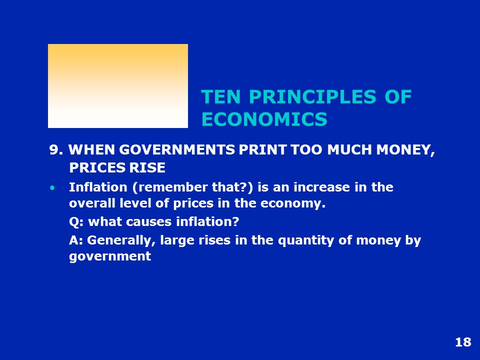 18 TEN PRINCIPLES OF ECONOMICS 9. WHEN GOVERNMENTS PRINT TOO MUCH MONEY, PRICES RISE Inflation (remember that?) is an increase in the overall level of