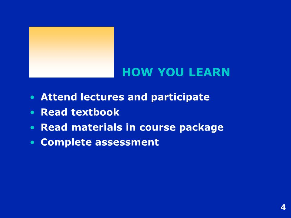 4 HOW YOU LEARN Attend lectures and participate Read textbook Read materials in course package Complete assessment