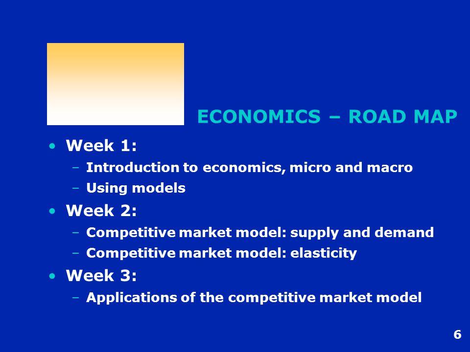 6 ECONOMICS – ROAD MAP Week 1: –Introduction to economics, micro and macro –Using models Week 2: –Competitive market model: supply and demand –Competitive market model: elasticity Week 3: –Applications of the competitive market model
