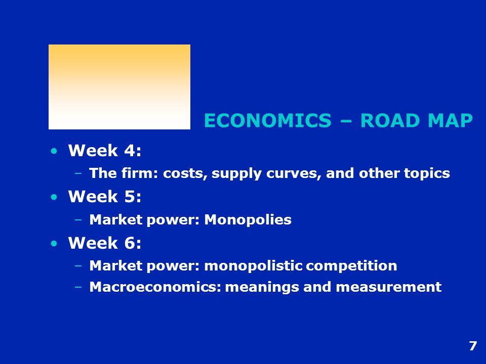 8 ECONOMICS – ROAD MAP Week 7: –Macroeconomics: meanings and measurement –Determining economic growth Week 8: –Determining economic growth –How money matters Week 9: –How money matters –Strategic behaviour