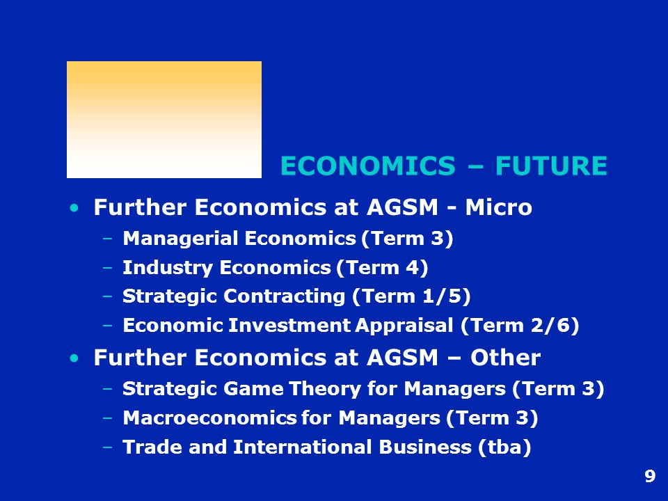 9 ECONOMICS – FUTURE Further Economics at AGSM - Micro –Managerial Economics (Term 3) –Industry Economics (Term 4) –Strategic Contracting (Term 1/5) –