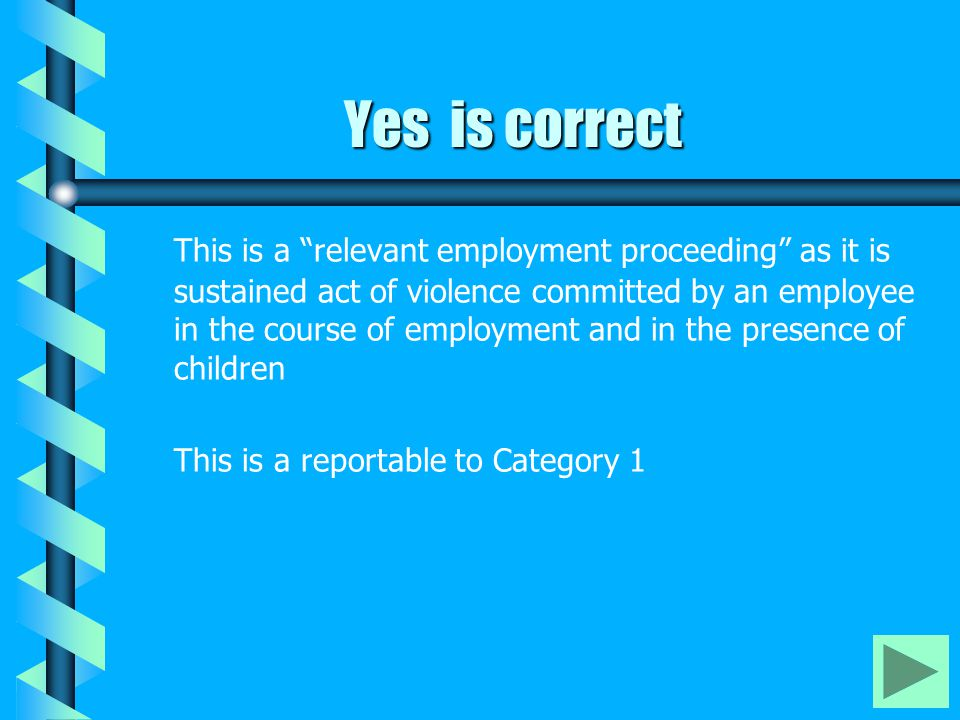 "Yes is correct This is a ""relevant employment proceeding"" as it is sustained act of violence committed by an employee in the course of employment and"