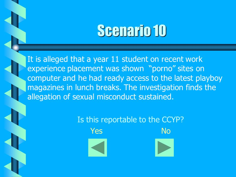 Scenario 10 It is alleged that a year 11 student on recent work experience placement was shown porno sites on computer and he had ready access to the latest playboy magazines in lunch breaks.