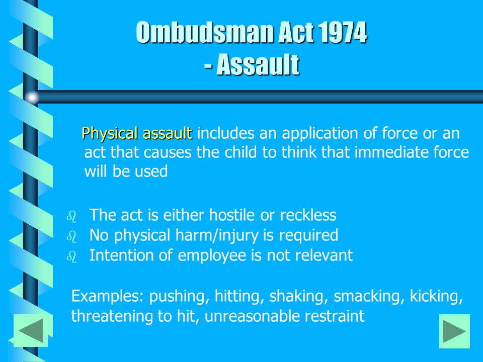 Ombudsman Act 1974 - Assault Ombudsman Act 1974 - Assault Physical assault Physical assault includes an application of force or an act that causes the child to think that immediate force will be used b b The act is either hostile or reckless b b No physical harm/injury is required b b Intention of employee is not relevant Examples: pushing, hitting, shaking, smacking, kicking, threatening to hit, unreasonable restraint