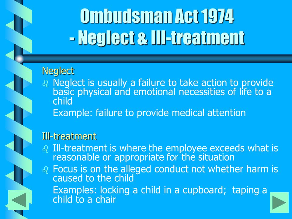 Neglect b b Neglect is usually a failure to take action to provide basic physical and emotional necessities of life to a child Example: failure to provide medical attentionIll-treatment b b Ill-treatment is where the employee exceeds what is reasonable or appropriate for the situation b b Focus is on the alleged conduct not whether harm is caused to the child Examples: locking a child in a cupboard; taping a child to a chair Ombudsman Act 1974 - Neglect & Ill-treatment Ombudsman Act 1974 - Neglect & Ill-treatment