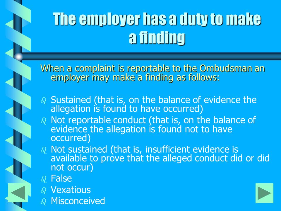The employer has a duty to make a finding When a complaint is reportable to the Ombudsman an employer may make a finding as follows: b b Sustained (that is, on the balance of evidence the allegation is found to have occurred) b b Not reportable conduct (that is, on the balance of evidence the allegation is found not to have occurred) b b Not sustained (that is, insufficient evidence is available to prove that the alleged conduct did or did not occur) b b False b b Vexatious b b Misconceived