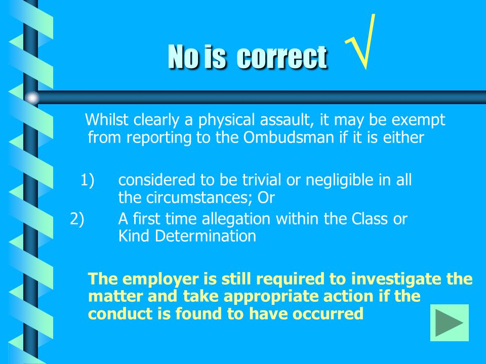 No is correct No is correct √ Whilst clearly a physical assault, it may be exempt from reporting to the Ombudsman if it is either 1) considered to be