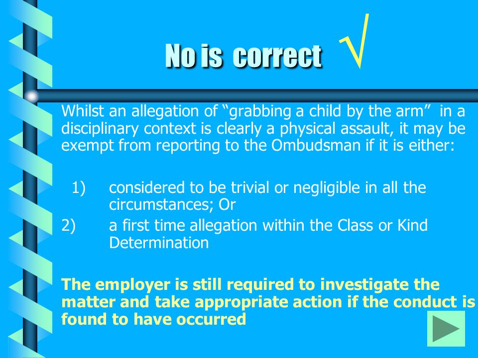 "No is correct No is correct √ Whilst an allegation of ""grabbing a child by the arm"" in a disciplinary context is clearly a physical assault, it may be"