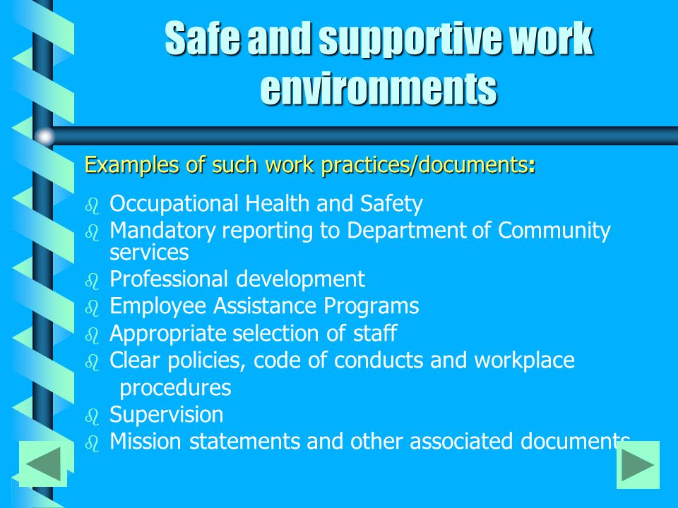 Safe and supportive work environments Examples of such work practices/documents: b b Occupational Health and Safety b b Mandatory reporting to Department of Community services b b Professional development b b Employee Assistance Programs b b Appropriate selection of staff b b Clear policies, code of conducts and workplace procedures b b Supervision b b Mission statements and other associated documents