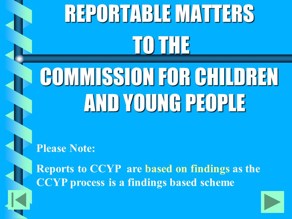 REPORTABLE MATTERS TO THE TO THE COMMISSION FOR CHILDREN AND YOUNG PEOPLE Please Note: Reports to CCYP are based on findings as the CCYP process is a findings based scheme