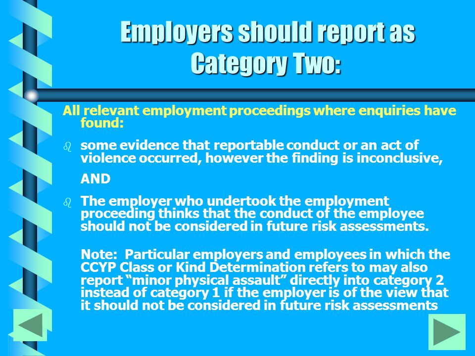 Employers should report as Category Two: Employers should report as Category Two: All relevant employment proceedings where enquiries have found: b b some evidence that reportable conduct or an act of violence occurred, however the finding is inconclusive, AND b b The employer who undertook the employment proceeding thinks that the conduct of the employee should not be considered in future risk assessments.