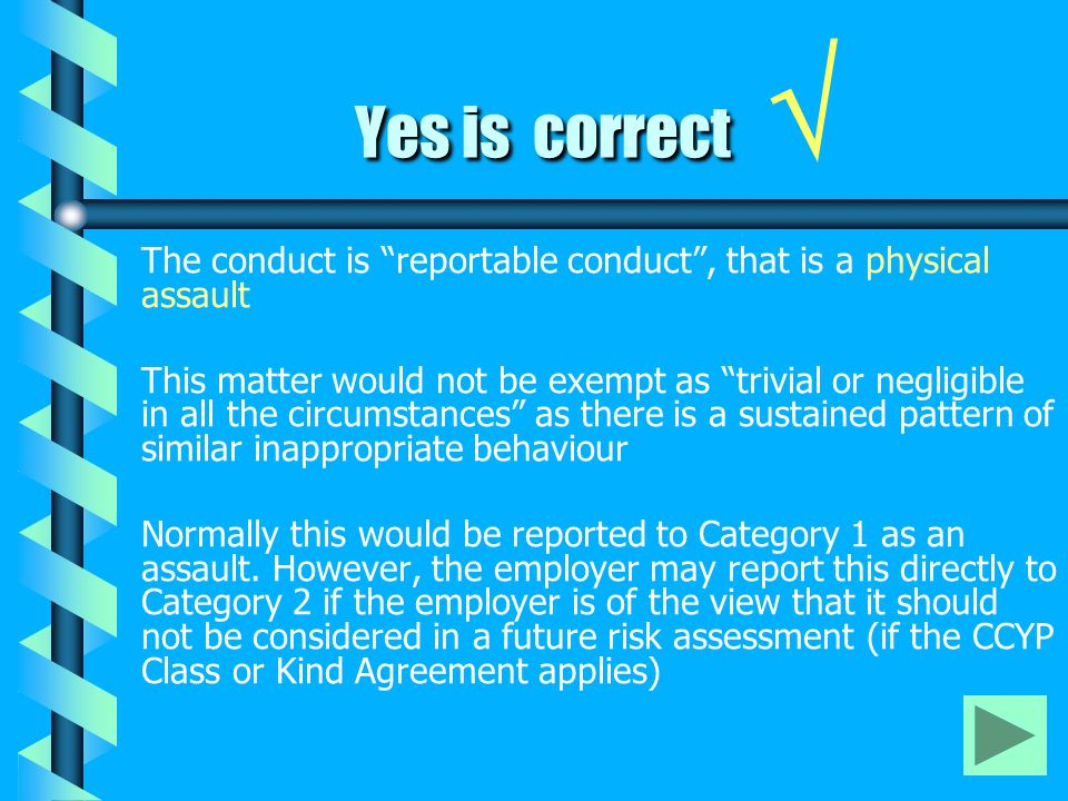 Yes is correct Yes is correct √ The conduct is reportable conduct , that is a physical assault This matter would not be exempt as trivial or negligible in all the circumstances as there is a sustained pattern of similar inappropriate behaviour Normally this would be reported to Category 1 as an assault.
