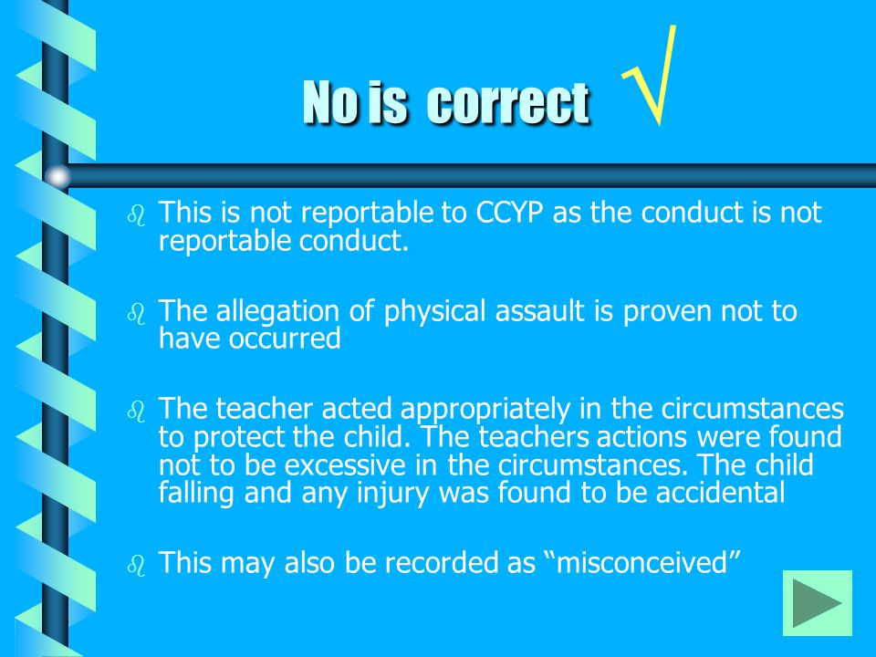 No is correct No is correct √ b b This is not reportable to CCYP as the conduct is not reportable conduct. b b The allegation of physical assault is p