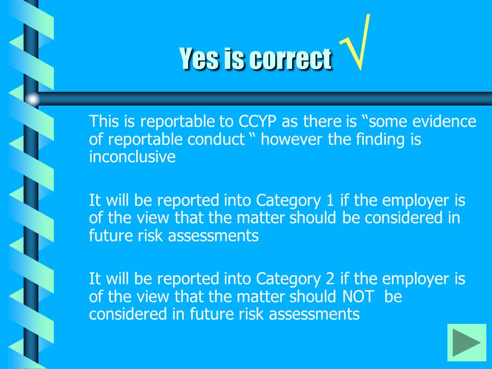 Yes is correct Yes is correct √ This is reportable to CCYP as there is some evidence of reportable conduct however the finding is inconclusive It will be reported into Category 1 if the employer is of the view that the matter should be considered in future risk assessments It will be reported into Category 2 if the employer is of the view that the matter should NOT be considered in future risk assessments