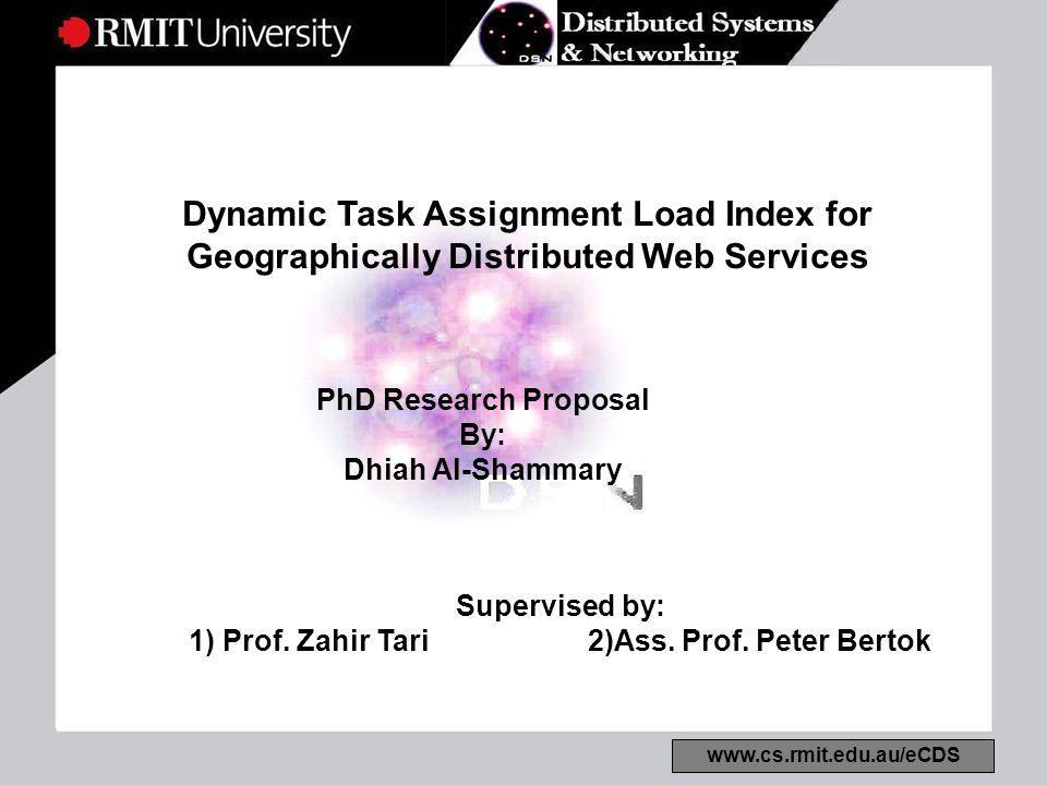 www.cs.rmit.edu.au/eCDS Dynamic Task Assignment Load Index for Geographically Distributed Web Services PhD Research Proposal By: Dhiah Al-Shammary Supervised by: 1) Prof.