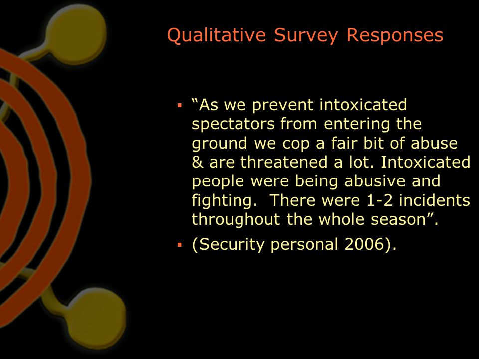 """Qualitative Survey Responses  """"As we prevent intoxicated spectators from entering the ground we cop a fair bit of abuse & are threatened a lot. Intox"""