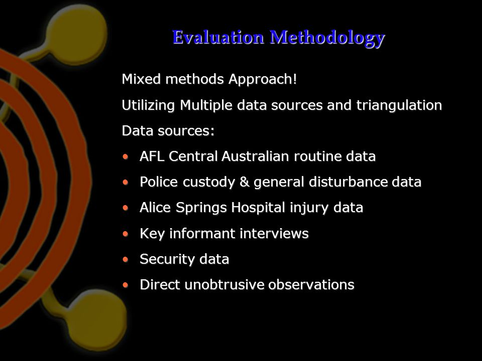 Evaluation Methodology Mixed methods Approach! Utilizing Multiple data sources and triangulation Data sources: AFL Central Australian routine dataAFL